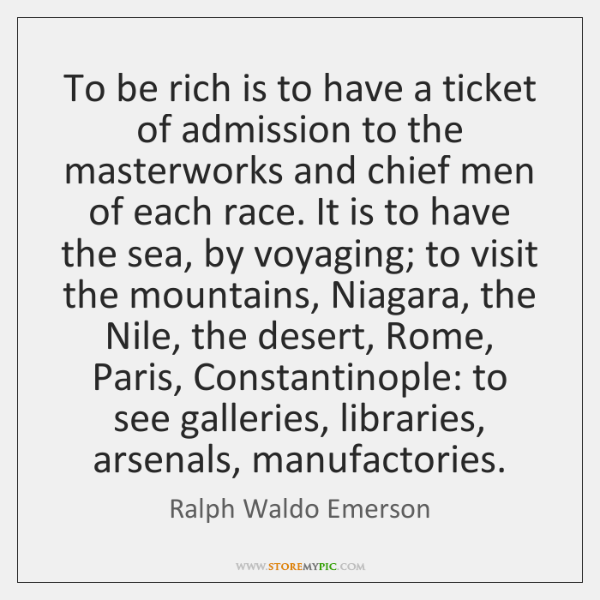To be rich is to have a ticket of admission to the ...