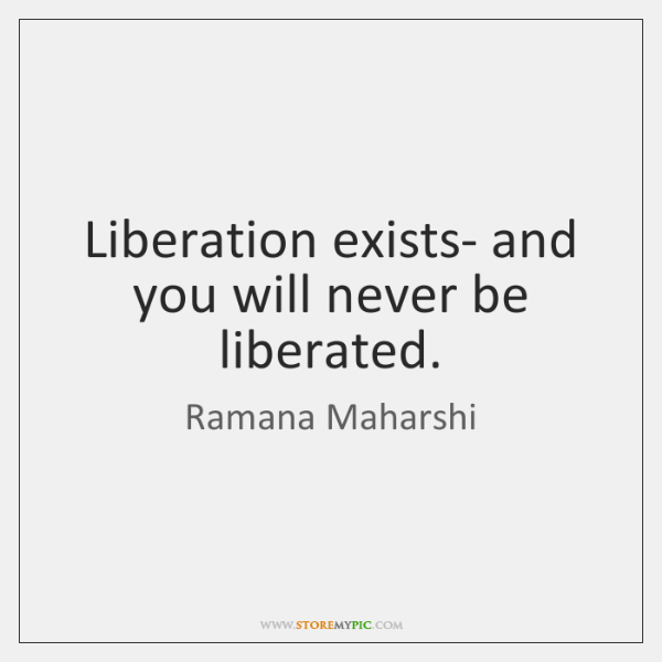 Liberation exists- and you will never be liberated.