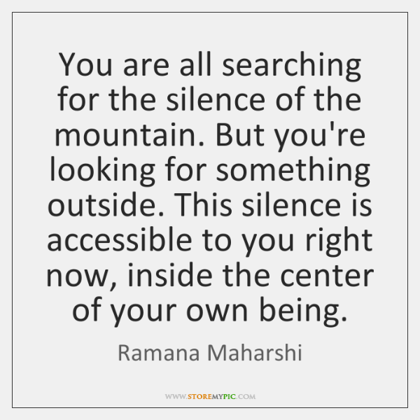 You are all searching for the silence of the mountain. But you're ...
