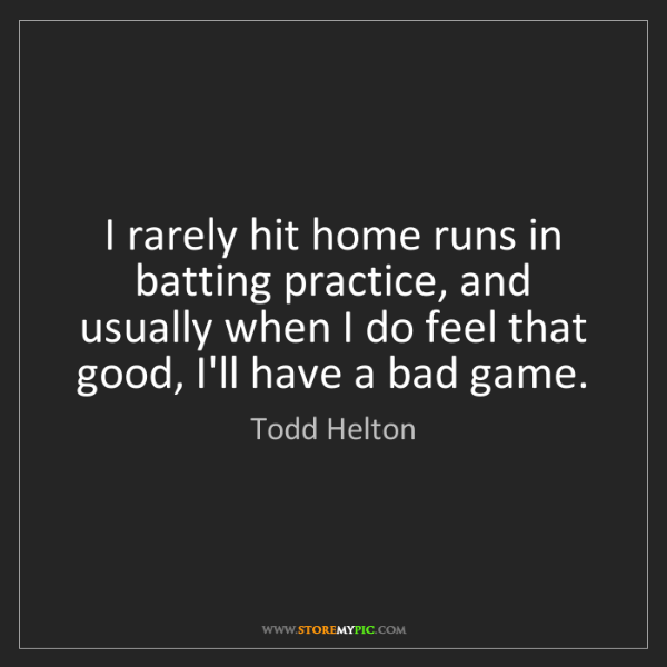 Todd Helton: I rarely hit home runs in batting practice, and usually...