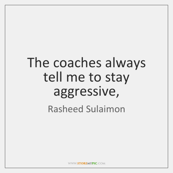 The coaches always tell me to stay aggressive,