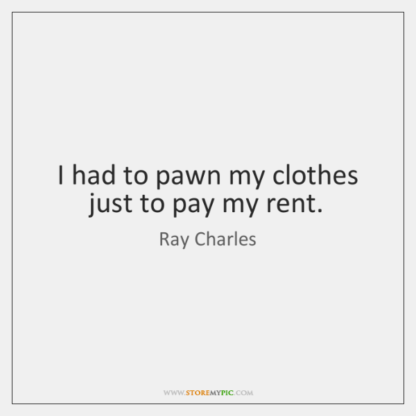 I had to pawn my clothes just to pay my rent.