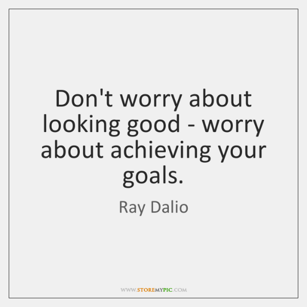 Don't worry about looking good - worry about achieving your goals.