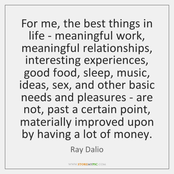 For me, the best things in life - meaningful work, meaningful relationships, ...