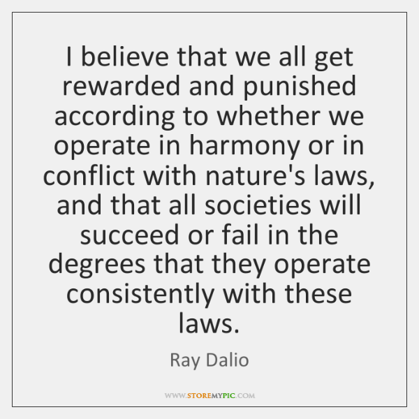 I believe that we all get rewarded and punished according to whether ...