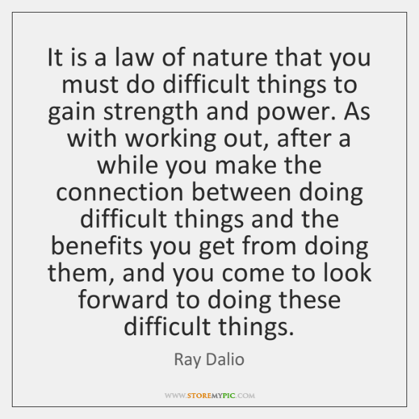 It is a law of nature that you must do difficult things ...