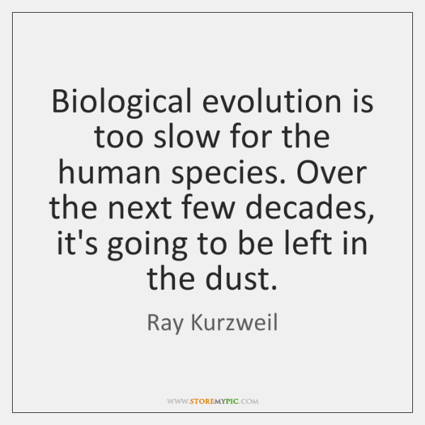 Biological evolution is too slow for the human species. Over the next ...