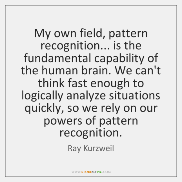 My own field, pattern recognition... is the fundamental capability of the human ...