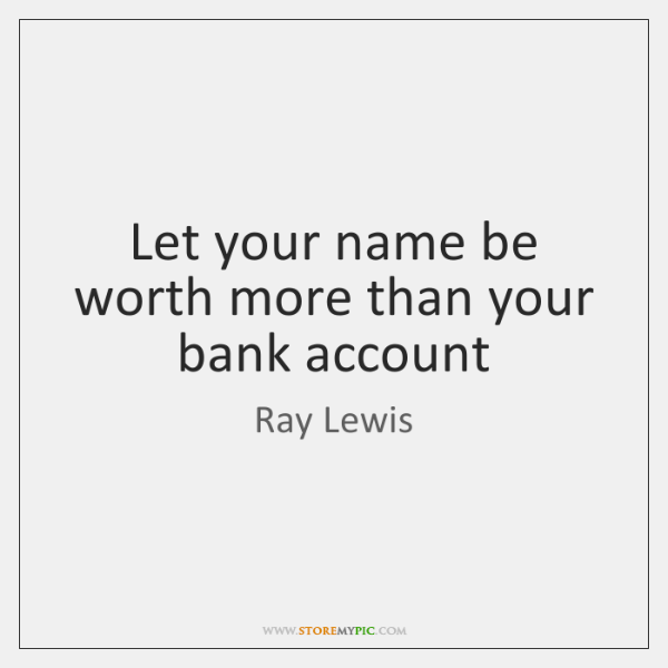 Let your name be worth more than your bank account