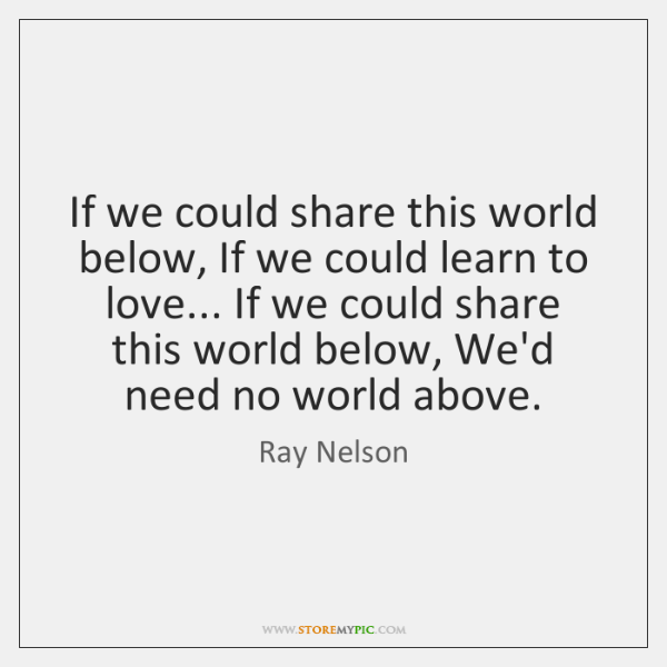 If we could share this world below, If we could learn to ...