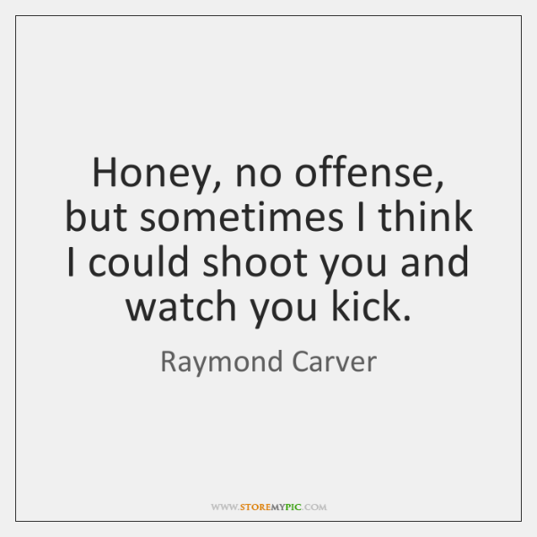 Honey, no offense, but sometimes I think I could shoot you and ...