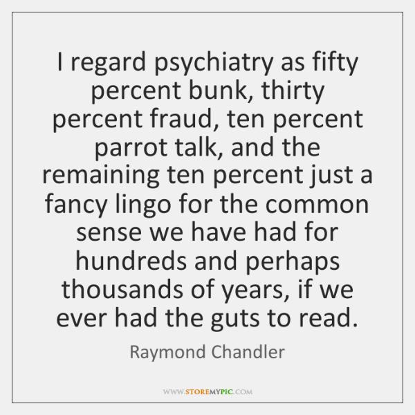 I regard psychiatry as fifty percent bunk, thirty percent fraud, ten percent ...