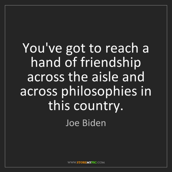 Joe Biden: You've got to reach a hand of friendship across the aisle...