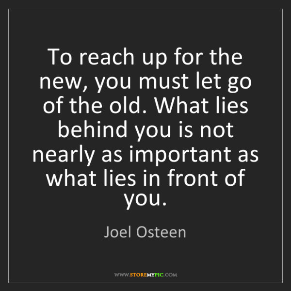 Joel Osteen: To reach up for the new, you must let go of the old....