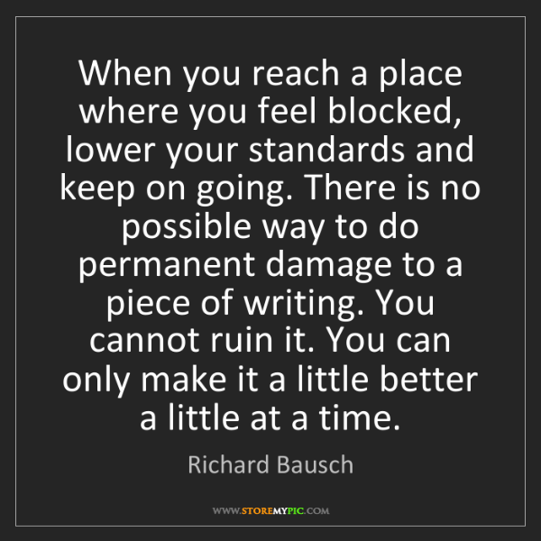Richard Bausch: When you reach a place where you feel blocked, lower...