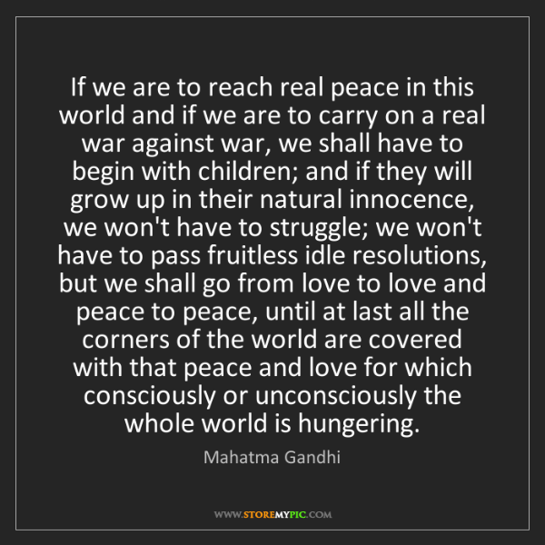 Mahatma Gandhi: If we are to reach real peace in this world and if we...