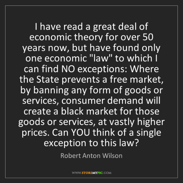 Robert Anton Wilson: I have read a great deal of economic theory for over...