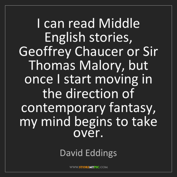 David Eddings: I can read Middle English stories, Geoffrey Chaucer or...