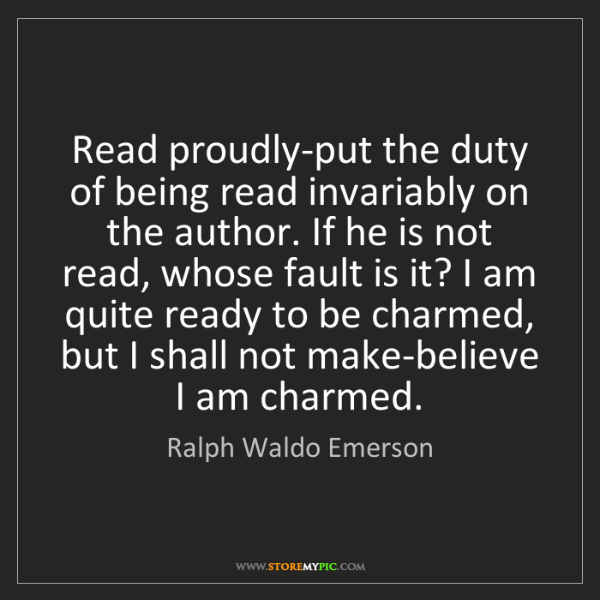 Ralph Waldo Emerson: Read proudly-put the duty of being read invariably on...