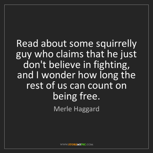 Merle Haggard: Read about some squirrelly guy who claims that he just...