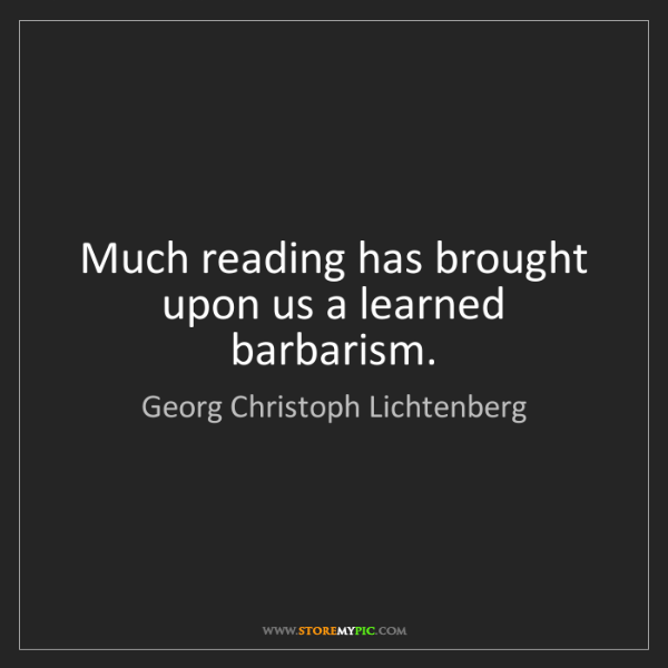 Georg Christoph Lichtenberg: Much reading has brought upon us a learned barbarism.