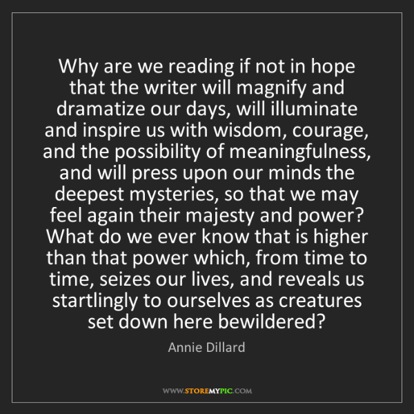 Annie Dillard: Why are we reading if not in hope that the writer will...