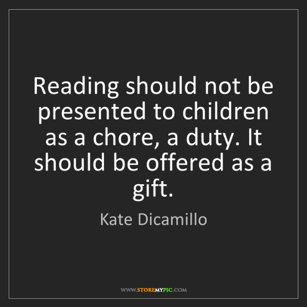 Kate Dicamillo: Reading should not be presented to children as a chore,...