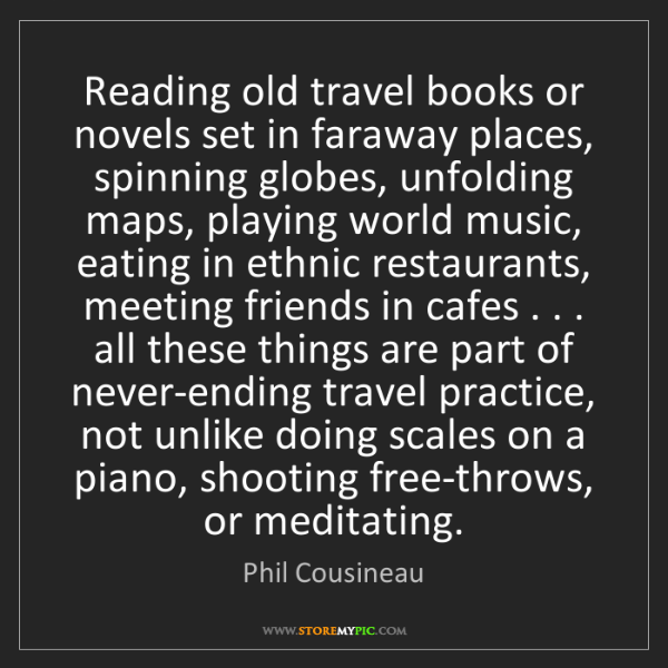 Phil Cousineau: Reading old travel books or novels set in faraway places,...