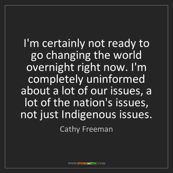 Cathy Freeman: I'm certainly not ready to go changing the world overnight...
