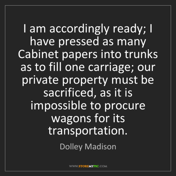 Dolley Madison: I am accordingly ready; I have pressed as many Cabinet...