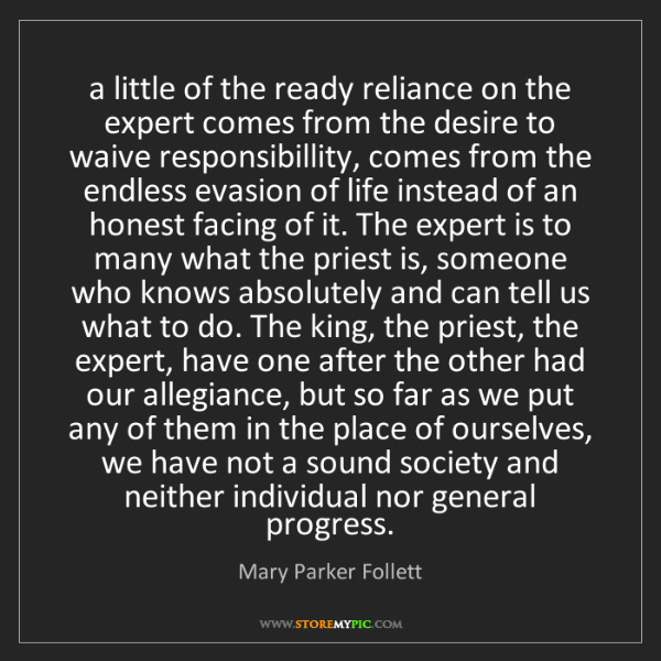 Mary Parker Follett: a little of the ready reliance on the expert comes from...