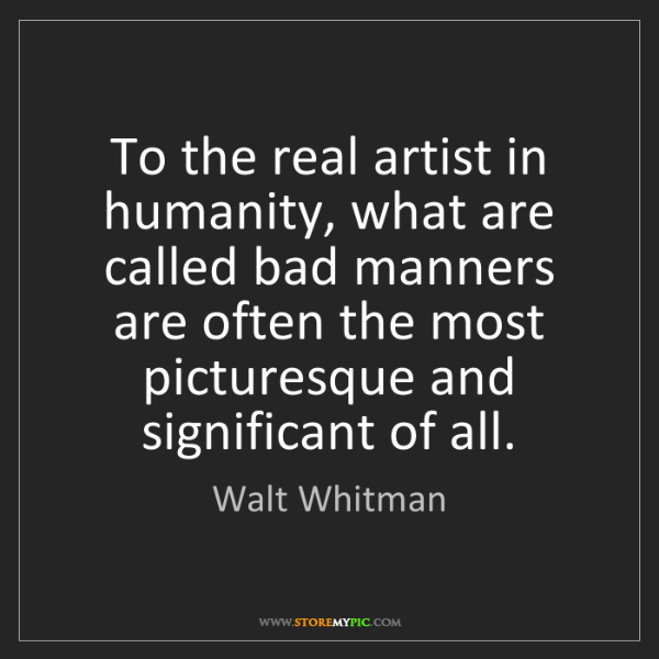 Walt Whitman: To the real artist in humanity, what are called bad manners...