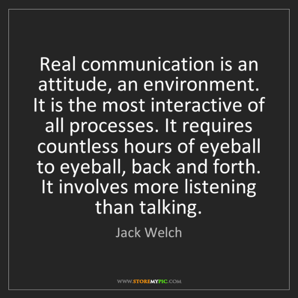 Jack Welch: Real communication is an attitude, an environment. It...