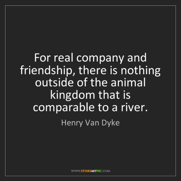 Henry Van Dyke: For real company and friendship, there is nothing outside...