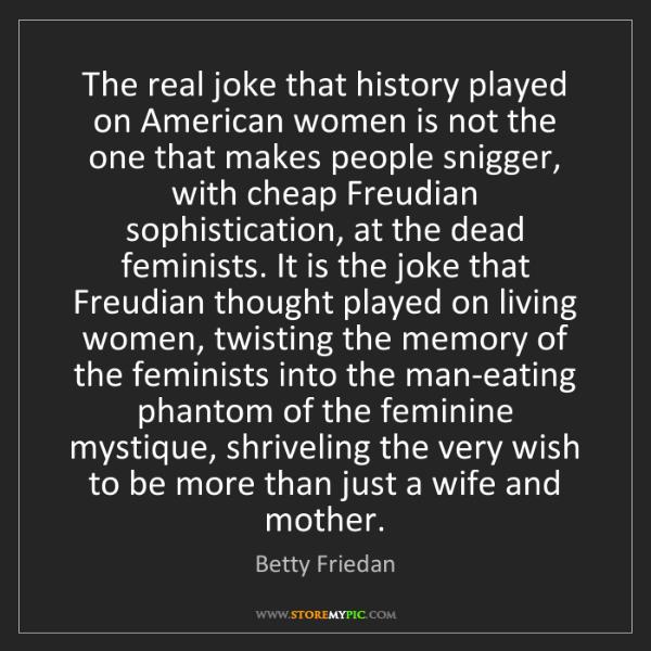 Betty Friedan: The real joke that history played on American women is...