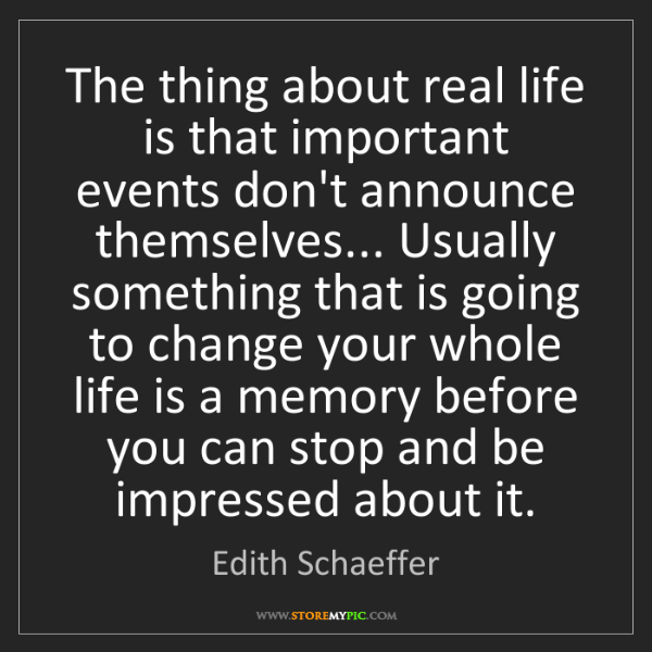 Edith Schaeffer: The thing about real life is that important events don't...