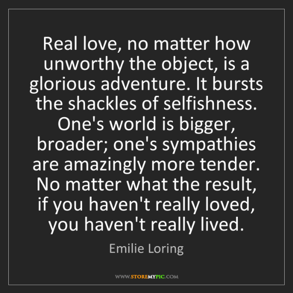 Emilie Loring: Real love, no matter how unworthy the object, is a glorious...