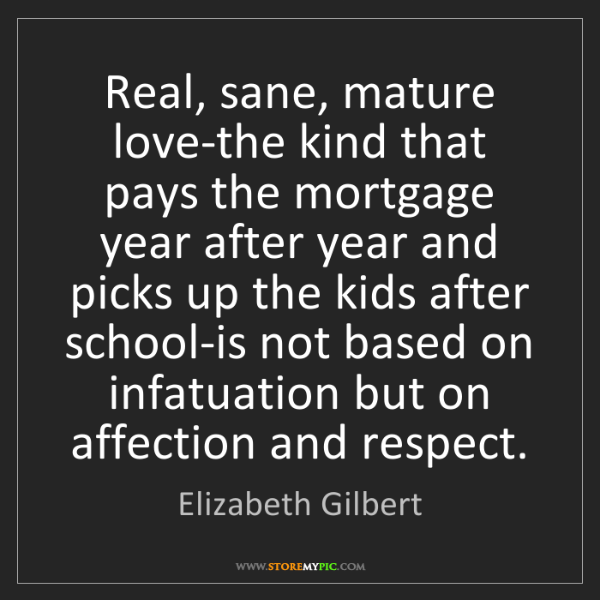 Elizabeth Gilbert: Real, sane, mature love-the kind that pays the mortgage...