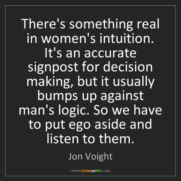 Jon Voight: There's something real in women's intuition. It's an...