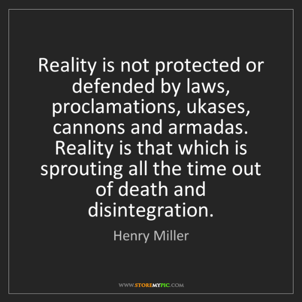 Henry Miller: Reality is not protected or defended by laws, proclamations,...