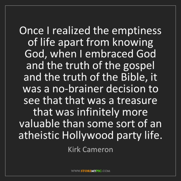 Kirk Cameron: Once I realized the emptiness of life apart from knowing...