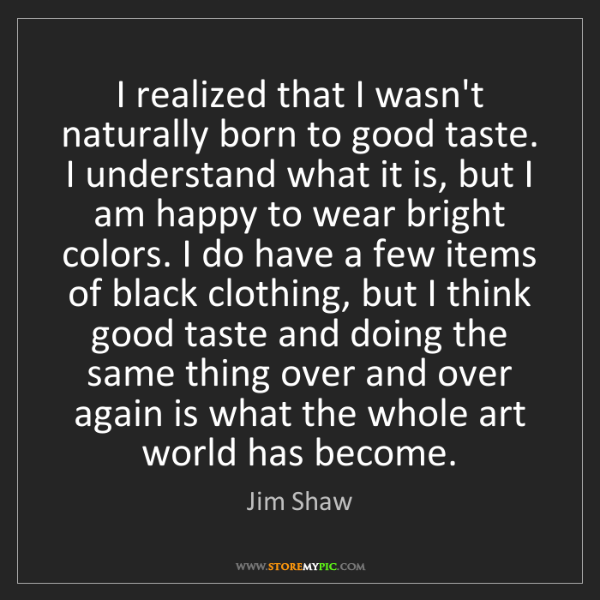 Jim Shaw: I realized that I wasn't naturally born to good taste....