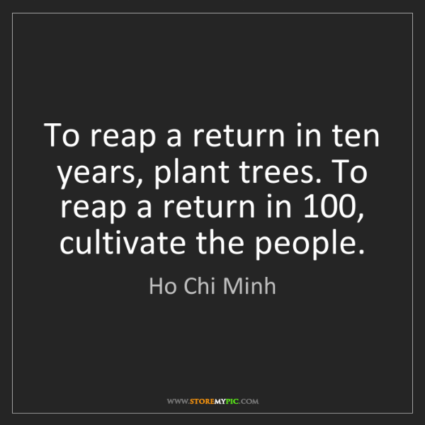 Ho Chi Minh: To reap a return in ten years, plant trees. To reap a...