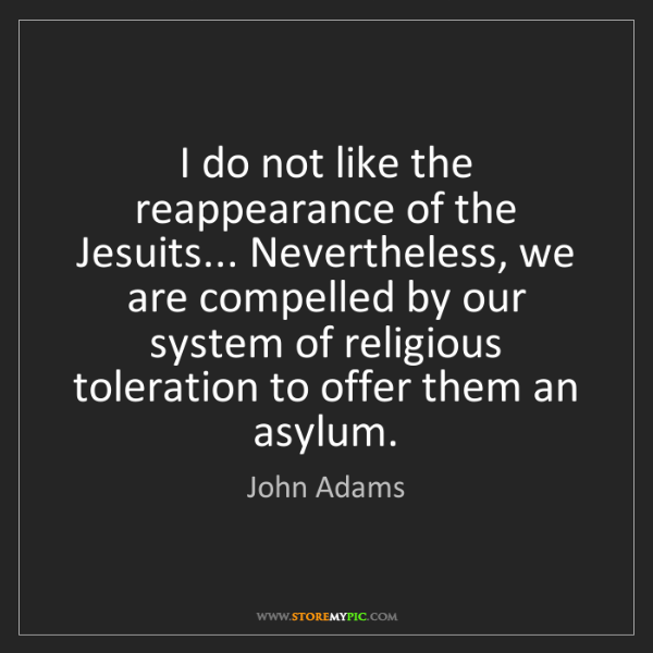 John Adams: I do not like the reappearance of the Jesuits... Nevertheless,...