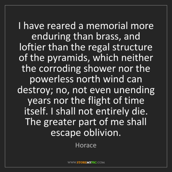 Horace: I have reared a memorial more enduring than brass, and...