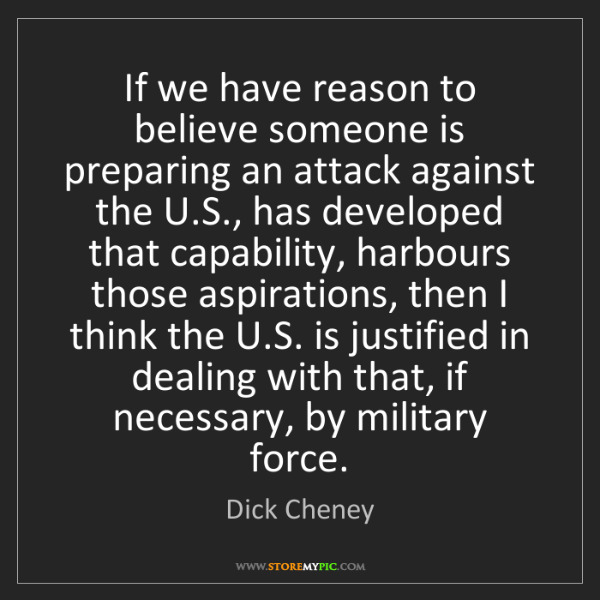 Dick Cheney: If we have reason to believe someone is preparing an...