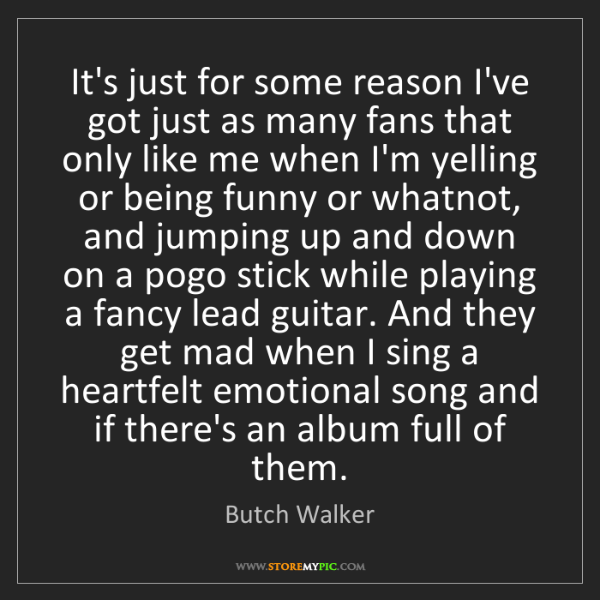 Butch Walker: It's just for some reason I've got just as many fans...