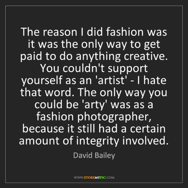 David Bailey: The reason I did fashion was it was the only way to get...
