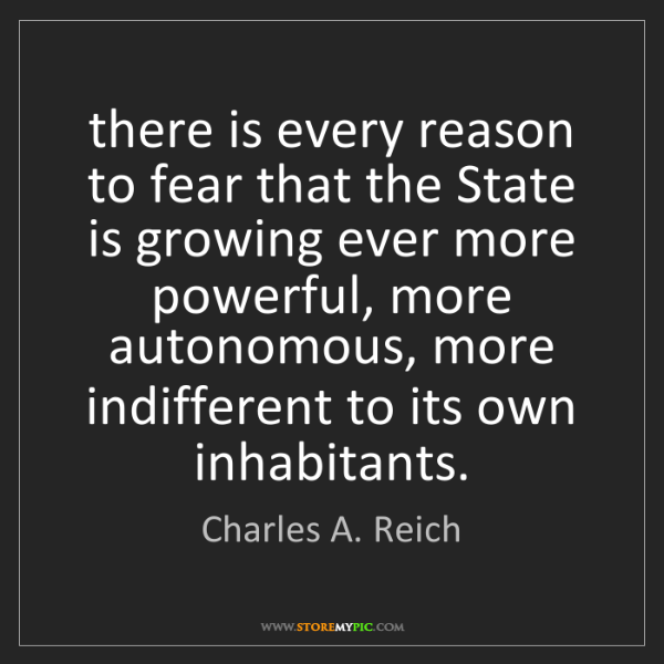 Charles A. Reich: there is every reason to fear that the State is growing...