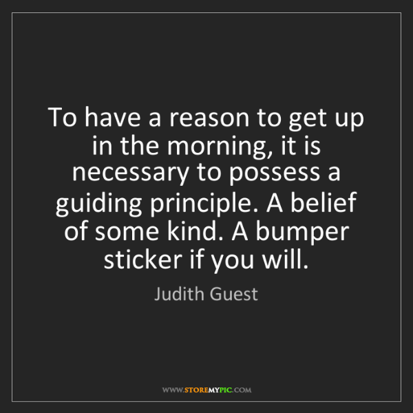 Judith Guest: To have a reason to get up in the morning, it is necessary...